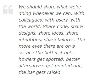 We should share what we're doing whenever we can. With colleagues, with users, with the world. Share code, share designs, share ideas, share intentions, share failures. The more there are on a service the better it gets - howlers get spotted, better alternatives get pointed out, the bar gets raised.